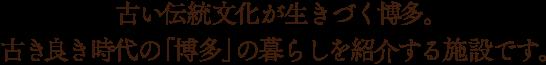 古い伝統文化が生きづく博多。古き良き時代の「博多」の暮らしを紹介する施設です。